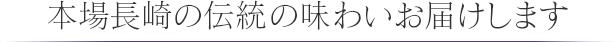 本場長崎の伝統の味わいお届けします