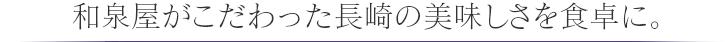 和泉屋がこだわった長崎の美味しさを食卓に。