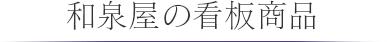 和泉屋の看板商品